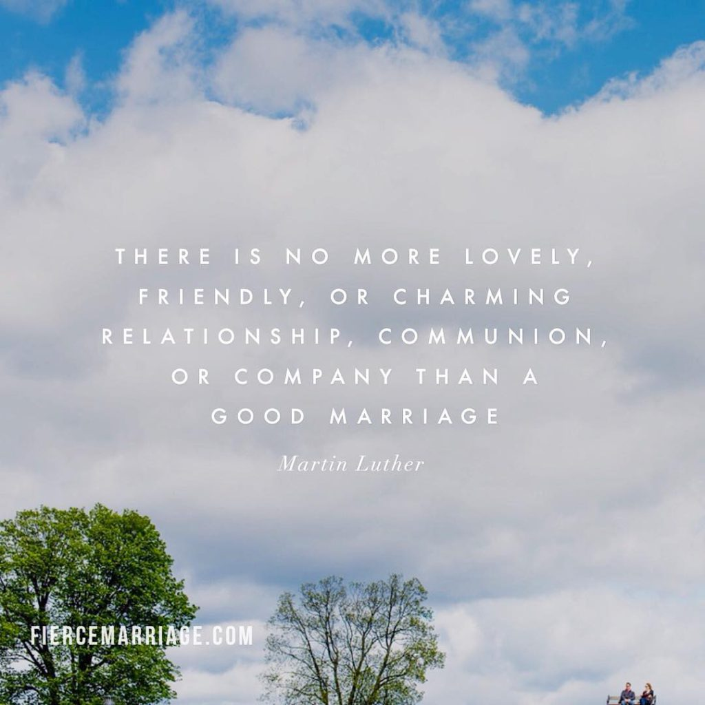 There is no more lovely, friendly, or charming relationship, communion, or company than a good marriage. -Martin Luther