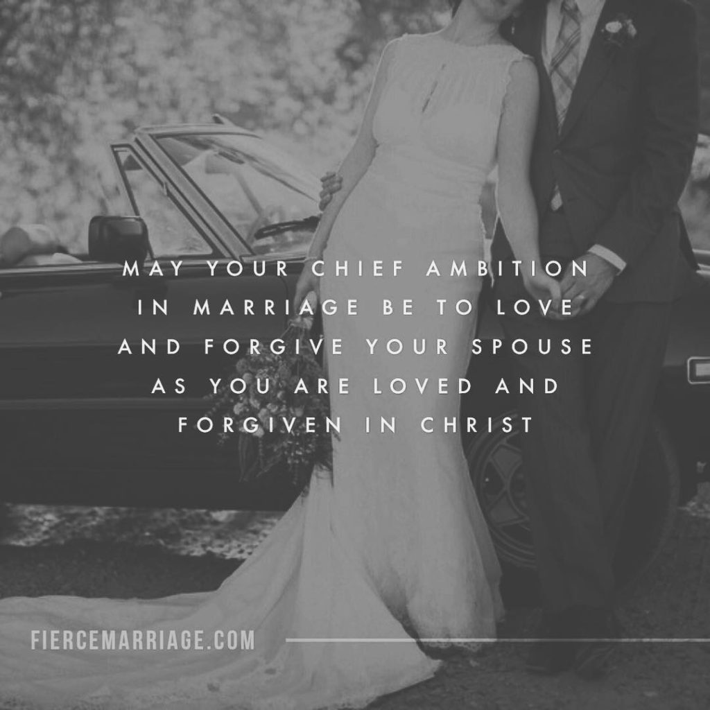 """May your chief ambition in marriage be to love and forgive your spouse as you are loved and forgiven in Christ."" -Ryan Frederick"