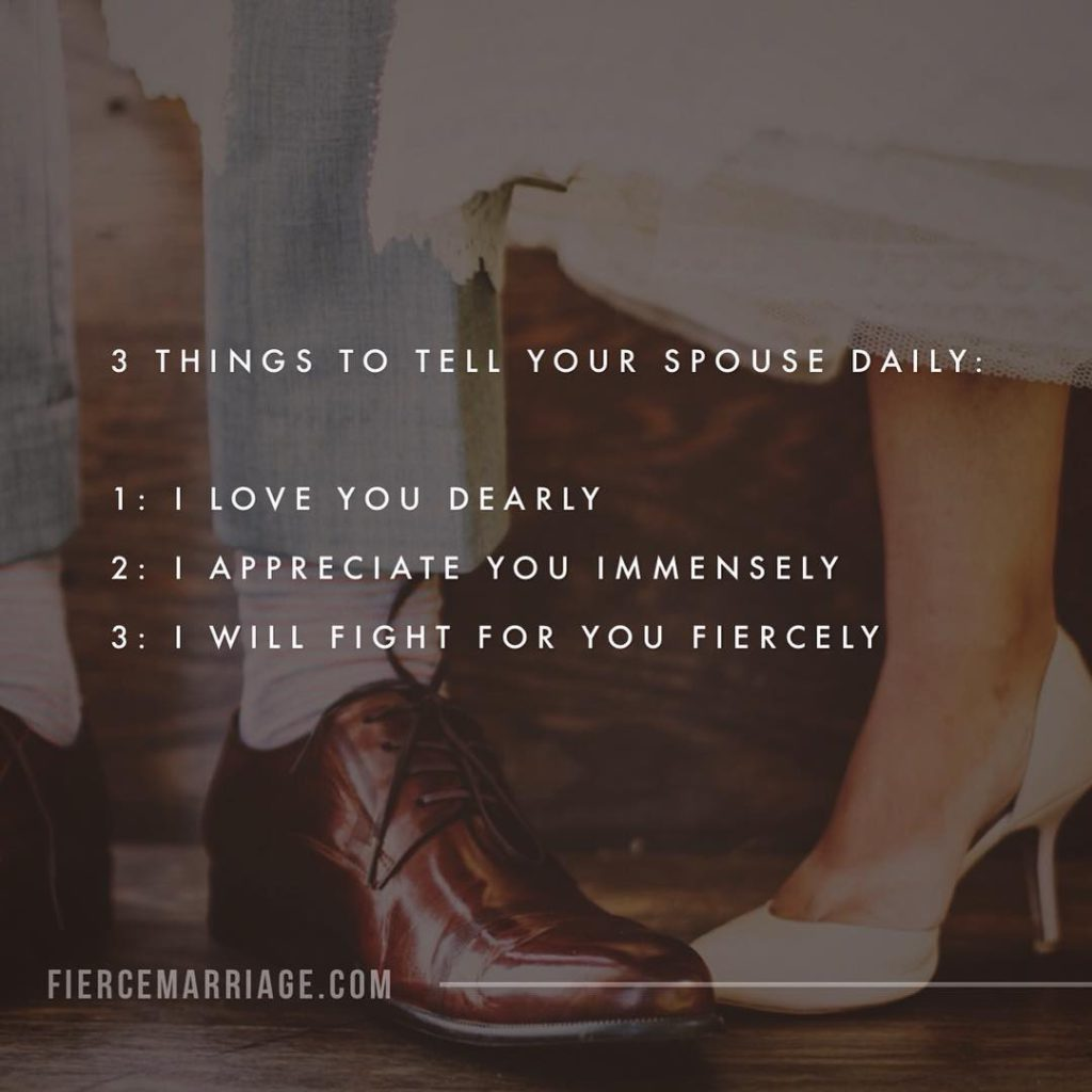 3 things to tell your spouse daily: 1. I love you dearly. 2. I appreciate you immensely. 3. I will fight for you fiercely. -Ryan Frederick