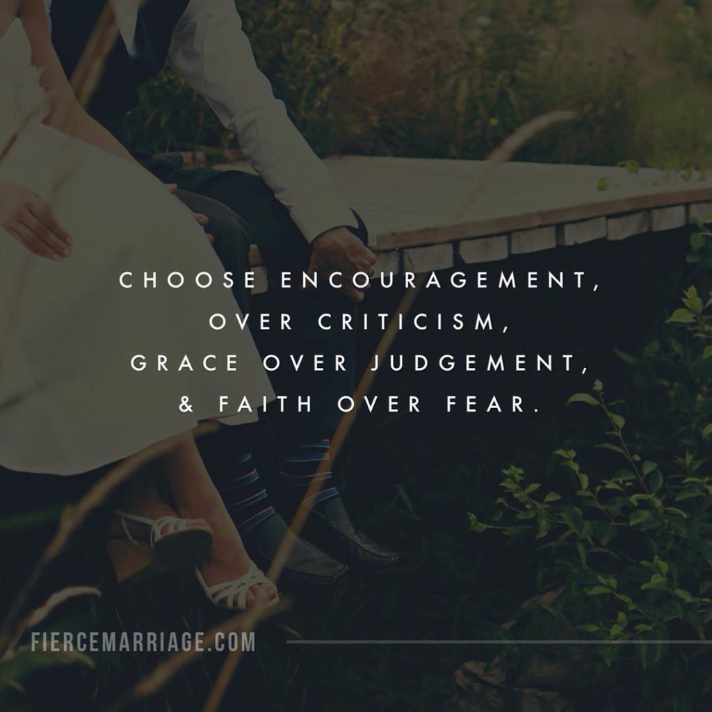Choose encouragement over criticism, grace over judgement, and faith over fear. -Ryan Frederick