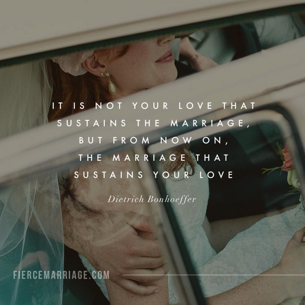 It is not your love that sustains the marriage, but from now on, the marriage that sustains your love. -Dietrich Bonhoeffer
