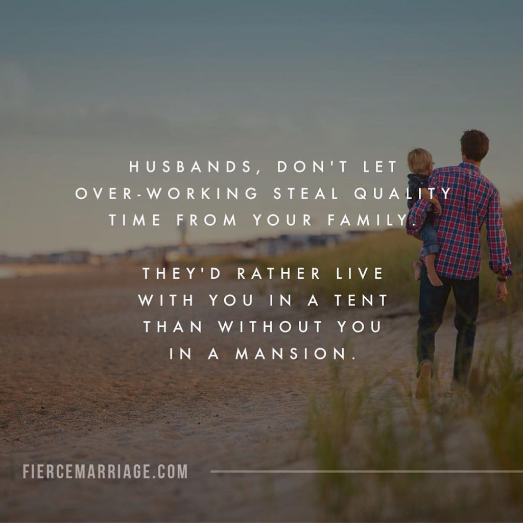 Husbands, don't let over-working steal quality time from your family.  They'd rather live with you in a tent than without you in a mansion. -Ryan Frederick