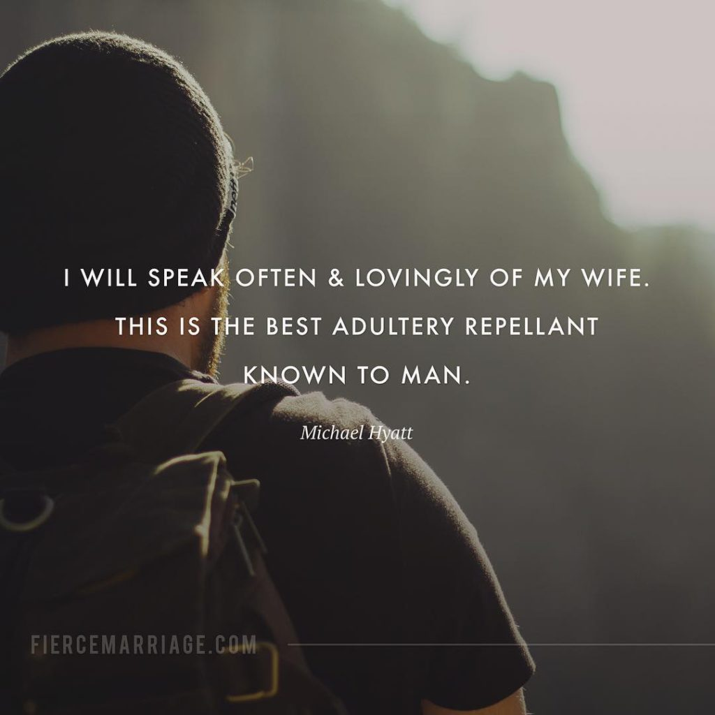 """I will speak often and lovingly of my wife.  This is the best adultery repellent known to man."" -Michael Hyatt"