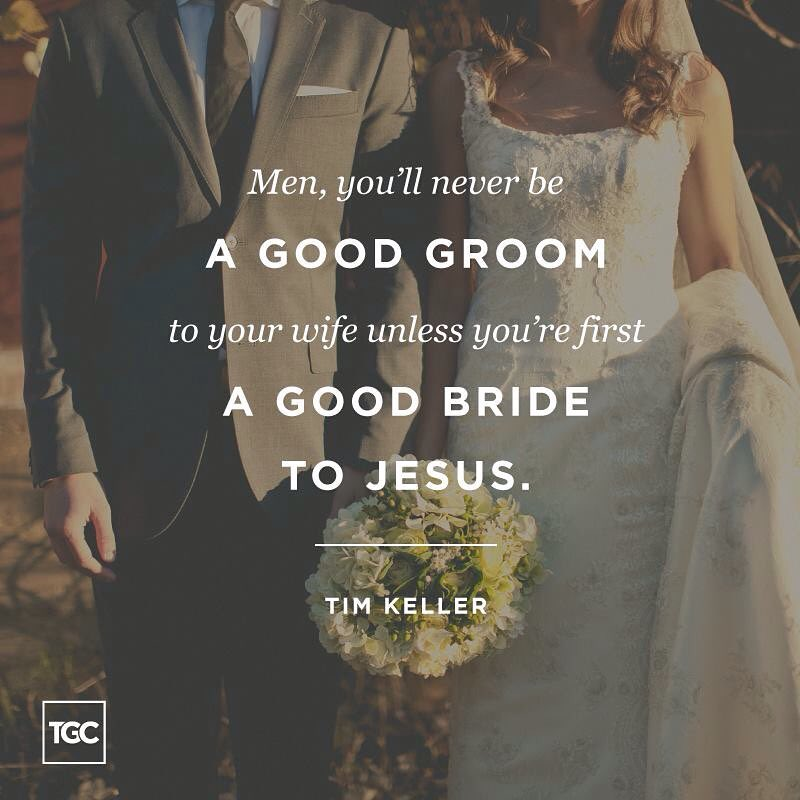 Men, you'll never be a good groom to your wife unless you're first a good bride to Jesus. -Tim Keller