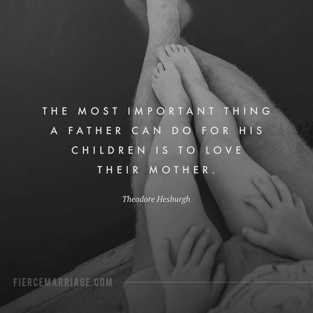"""The most important thing a father can do for his children is to love their mother."" -Theodore Hesburgh"