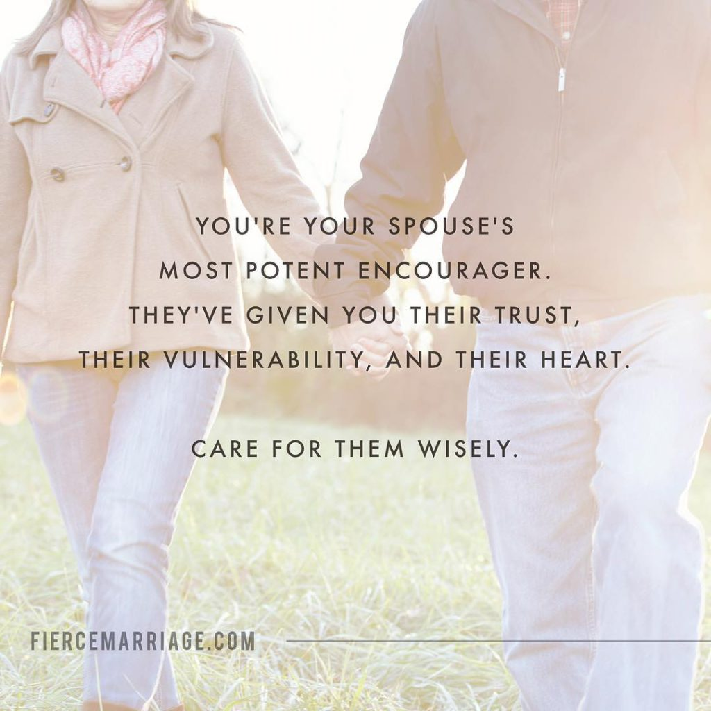 You're your spouse's most potent encourager.  They've given you their trust, their vulnerability, and their heart.  Care for them wisely. -Ryan Frederick