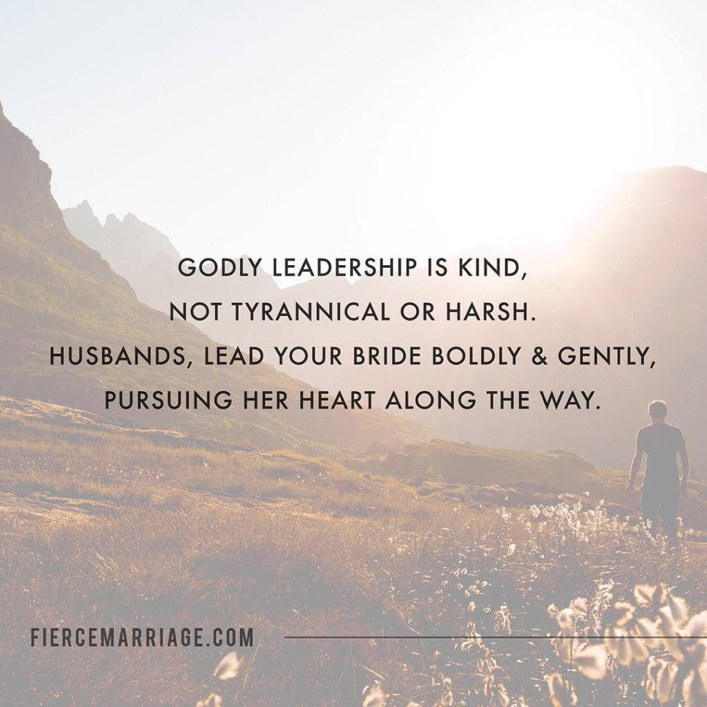 Godly leadership is kind, not tyrannical or harsh.  Husbands, lead your bride boldly & gently, pursuing her heart along the way. -Ryan Frederick