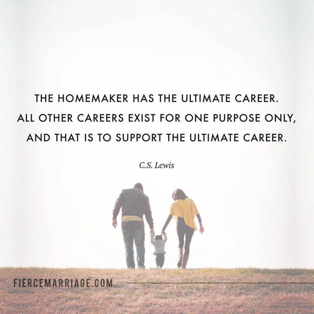 The homemaker has the ultimate career.  All other careers exist for one purpose only, and that is to support the ultimate career. -C.S. Lewis