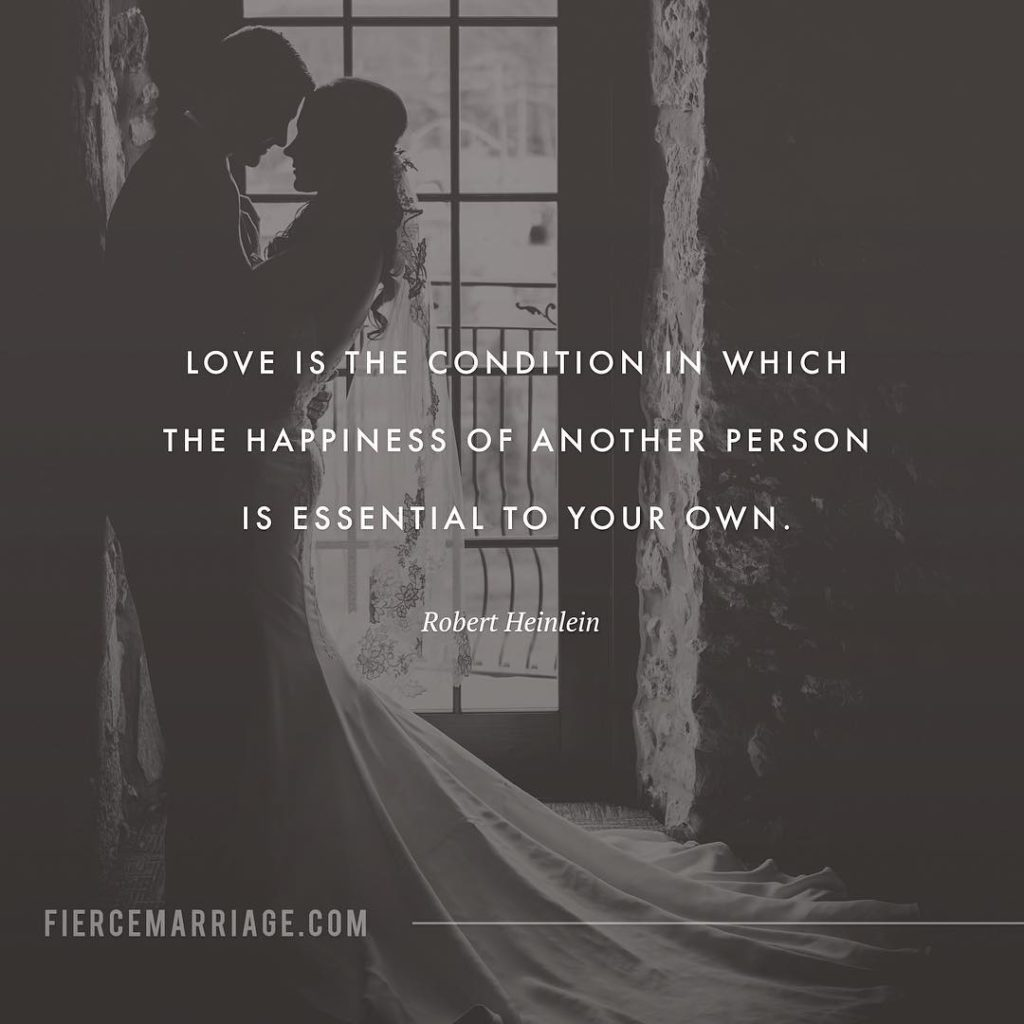 Love is the condition in which the happiness of another person is essential to your own. -Robert Heinlein