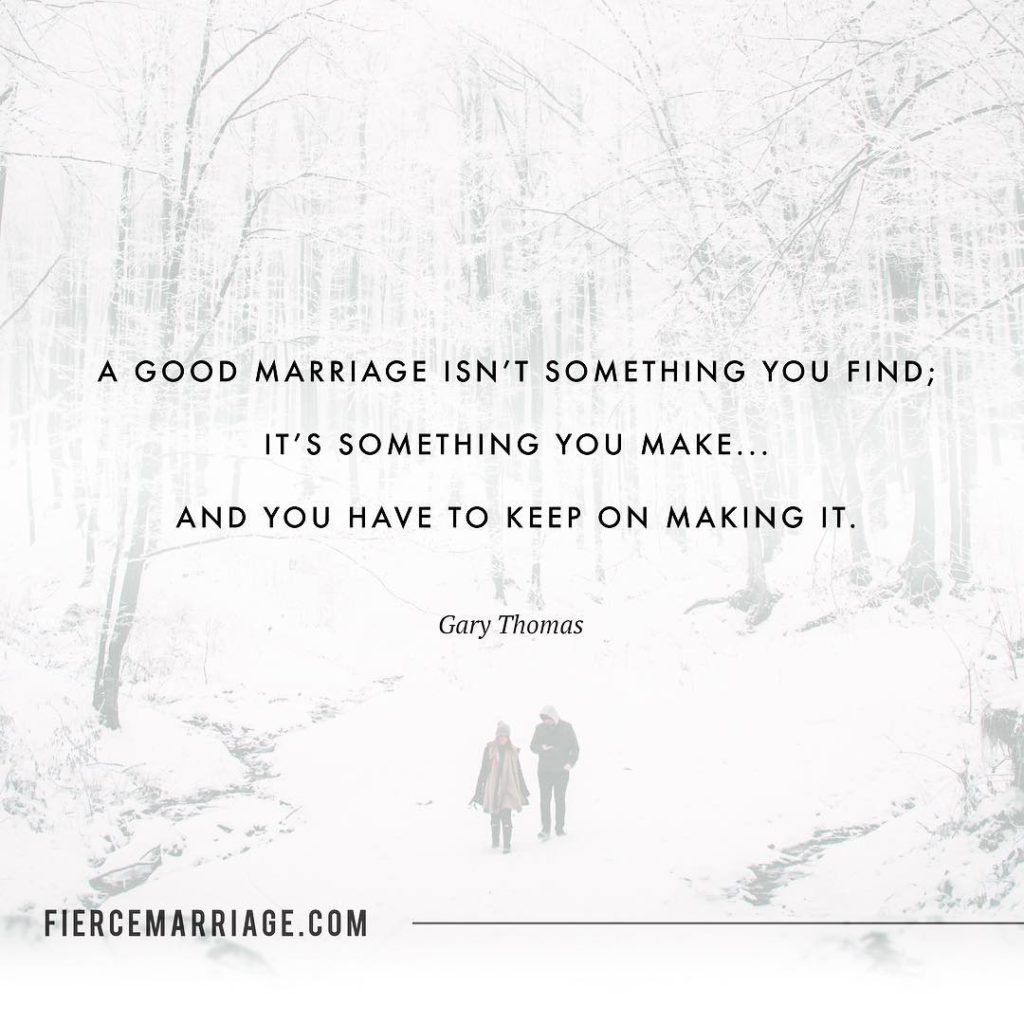 """A good marriage isn't something you find; it's something you make...and you have to keep on making it."" -Gary Thomas"