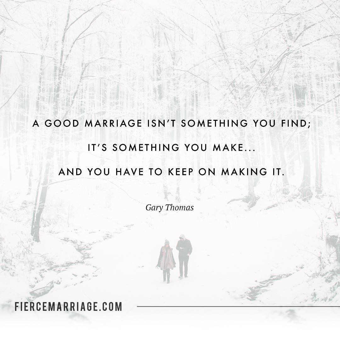 A good marriage isn't something you find; it's something you make...and you have to keep on making it. -Gary Thomas