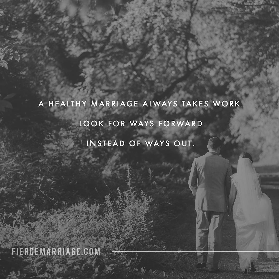 A healthy marriage always takes work.  Look for ways forward instead of ways out. -Ryan Frederick