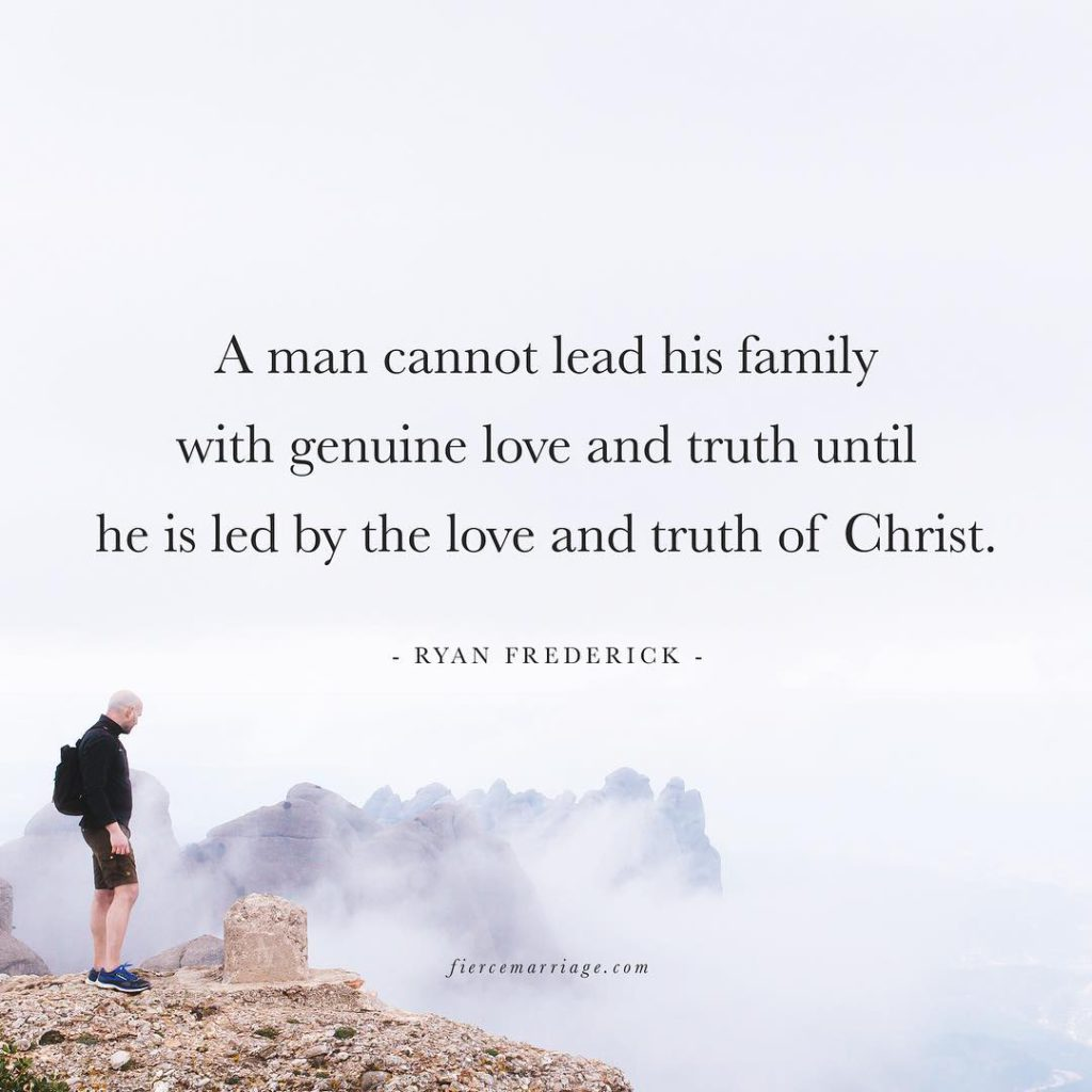 """A man cannot lead his family with genuine love and truth until he is led by the love and truth of Christ."" -Ryan Frederick"