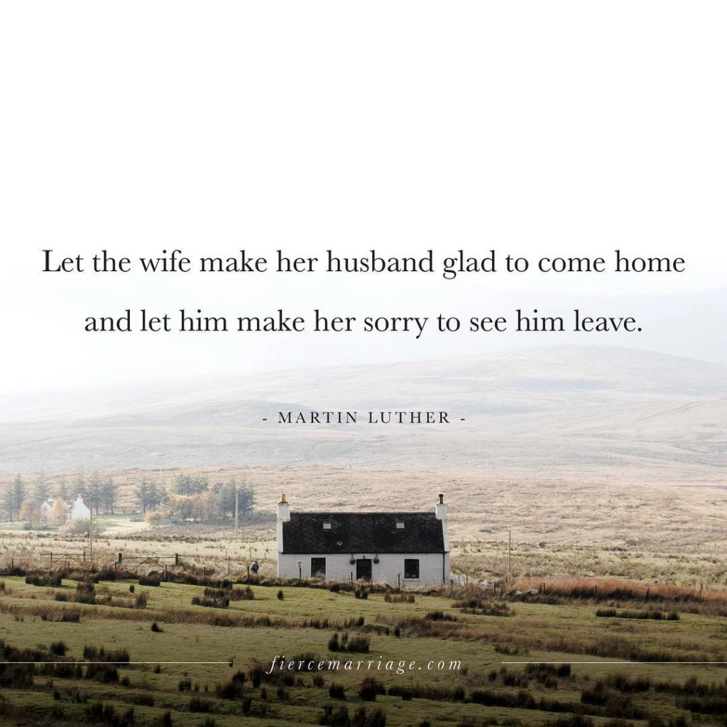 Let the wife make her husband glad to come home and let him make her sorry to see him leave. -Martin Luther