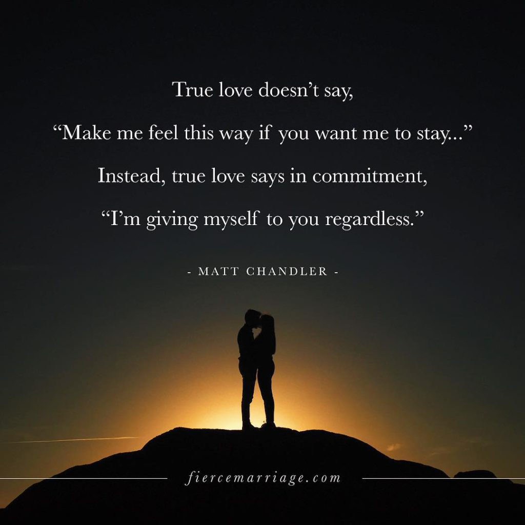 True love doesn't say, 'Make me feel this way if you want me to stay...' Instead, true love says in commitment, 'I'm giving myself to you regardless.' -Matt Chandler
