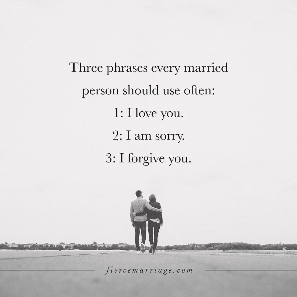 Three phrases every married person should use often: 1.  I love you. 2.  I am sorry.  3.  I forgive you. -Ryan Frederick
